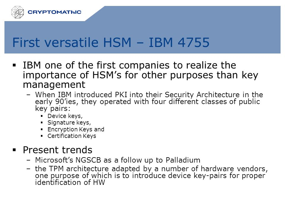 First versatile HSM – IBM 4755  IBM one of the first companies to realize the importance of HSM's for other purposes than key management –When IBM introduced PKI into their Security Architecture in the early 90'ies, they operated with four different classes of public key pairs:  Device keys,  Signature keys,  Encryption Keys and  Certification Keys  Present trends –Microsoft's NGSCB as a follow up to Palladium –the TPM architecture adapted by a number of hardware vendors, one purpose of which is to introduce device key-pairs for proper identification of HW