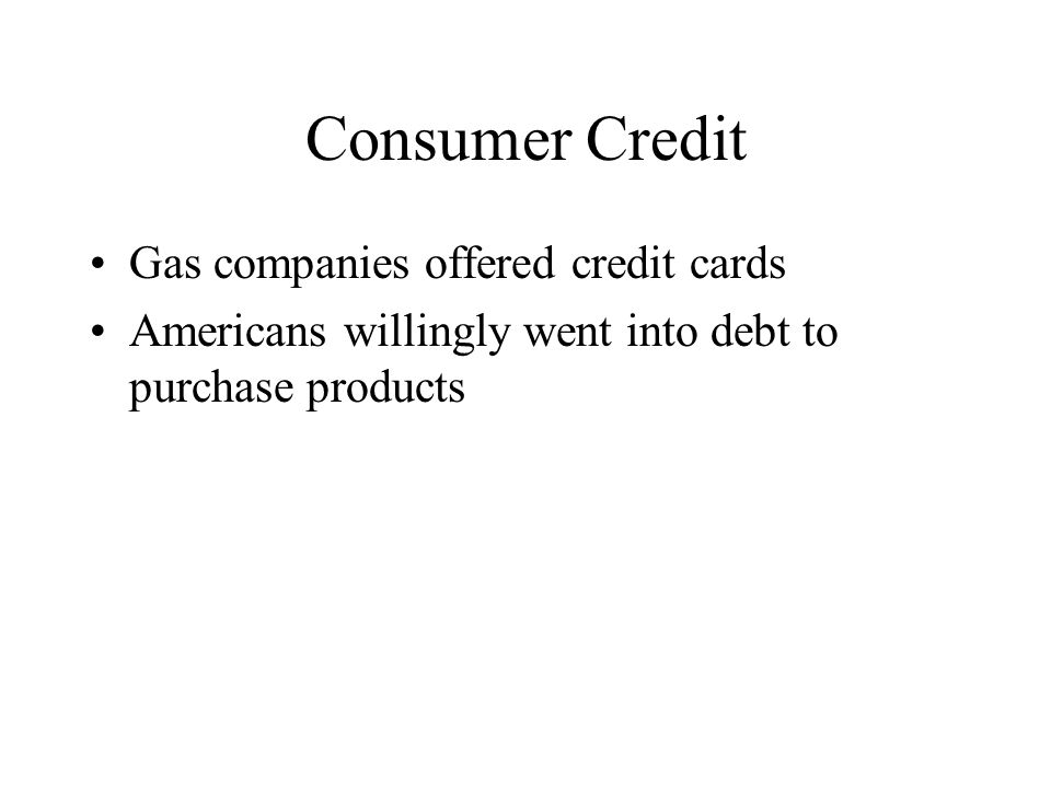 Consumer Credit Gas companies offered credit cards Americans willingly went into debt to purchase products