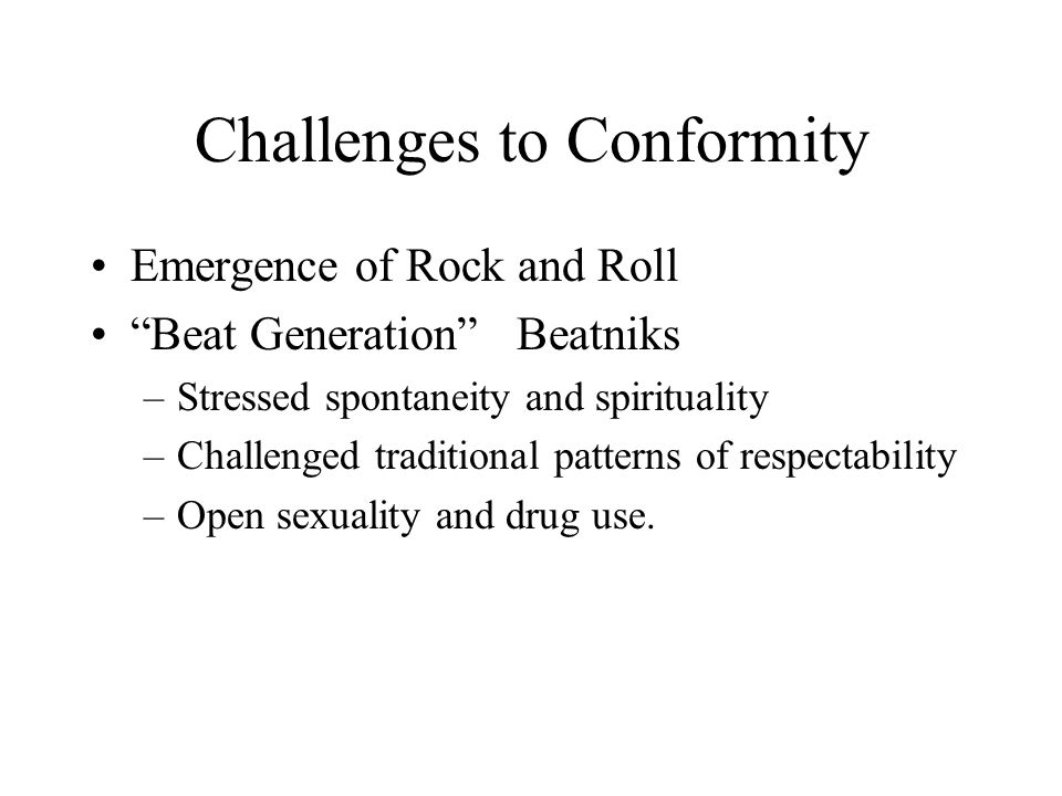 Challenges to Conformity Emergence of Rock and Roll Beat Generation Beatniks –Stressed spontaneity and spirituality –Challenged traditional patterns of respectability –Open sexuality and drug use.