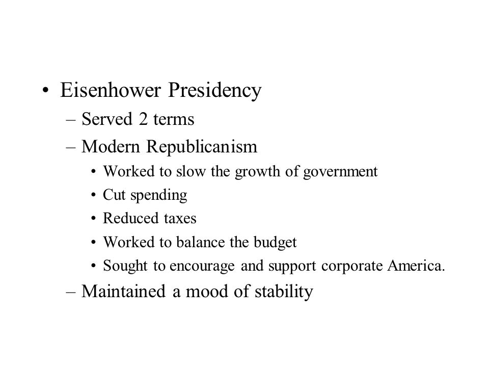 Eisenhower Presidency –Served 2 terms –Modern Republicanism Worked to slow the growth of government Cut spending Reduced taxes Worked to balance the budget Sought to encourage and support corporate America.