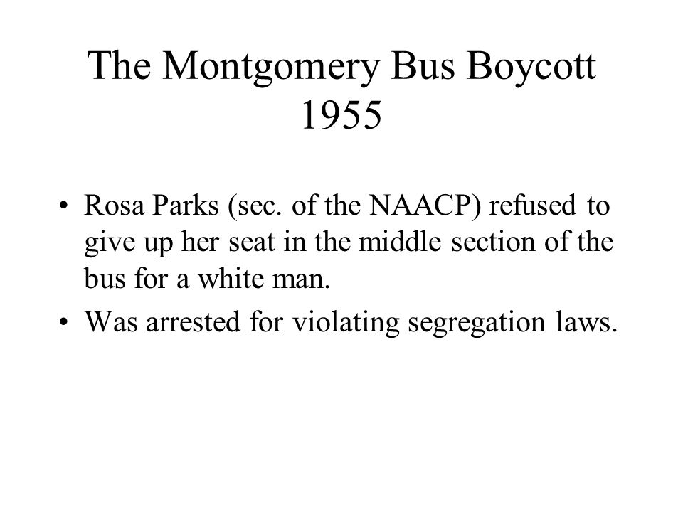 The Montgomery Bus Boycott 1955 Rosa Parks (sec. of the NAACP) refused to give up her seat in the middle section of the bus for a white man. Was arres