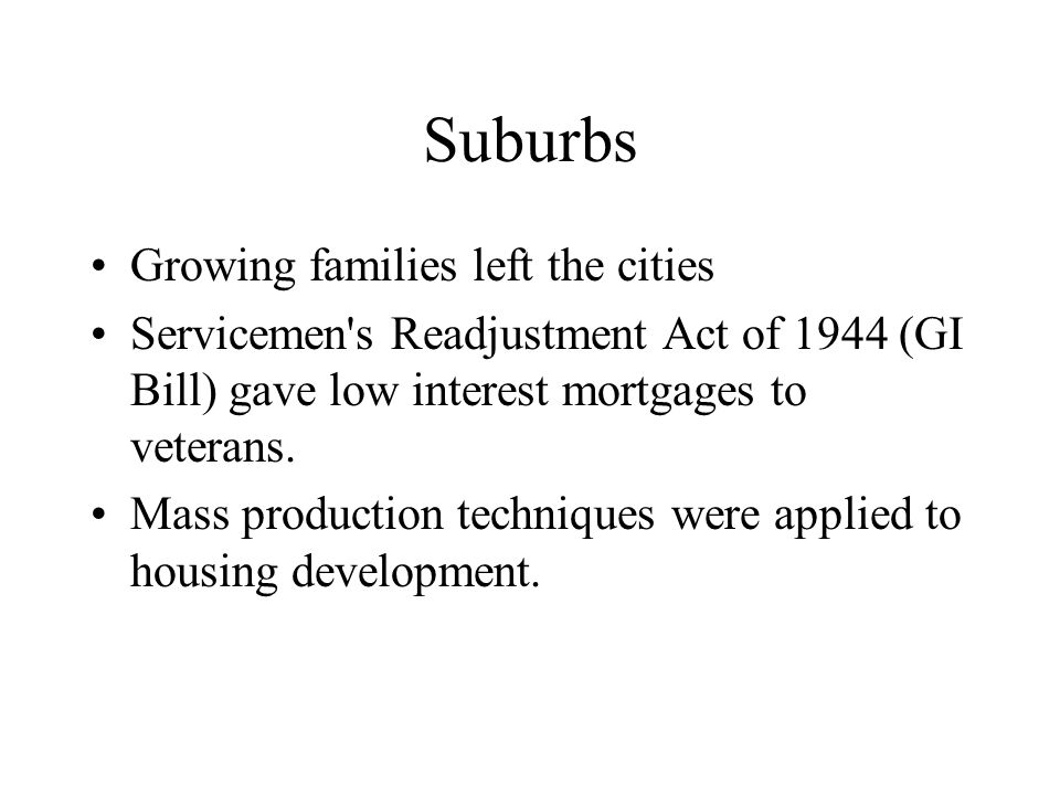 Suburbs Growing families left the cities Servicemen s Readjustment Act of 1944 (GI Bill) gave low interest mortgages to veterans.