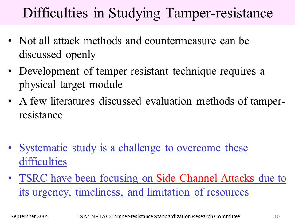 September 2005JSA/INSTAC/Tamper-resistance Standardization Research Committee10 Difficulties in Studying Tamper-resistance Not all attack methods and countermeasure can be discussed openly Development of temper-resistant technique requires a physical target module A few literatures discussed evaluation methods of tamper- resistance Systematic study is a challenge to overcome these difficulties TSRC have been focusing on Side Channel Attacks due to its urgency, timeliness, and limitation of resources