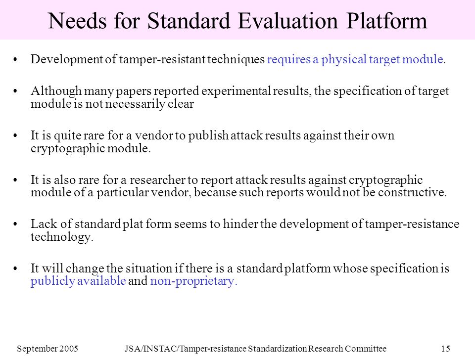 September 2005JSA/INSTAC/Tamper-resistance Standardization Research Committee15 Needs for Standard Evaluation Platform Development of tamper-resistant techniques requires a physical target module.