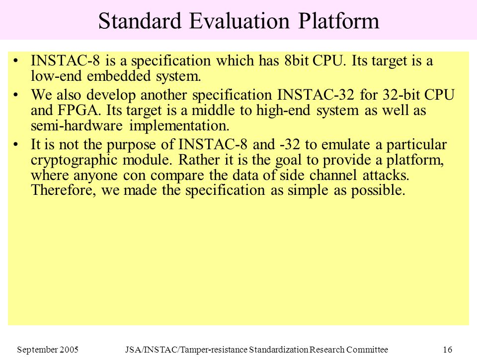 September 2005JSA/INSTAC/Tamper-resistance Standardization Research Committee16 Standard Evaluation Platform INSTAC-8 is a specification which has 8bit CPU.