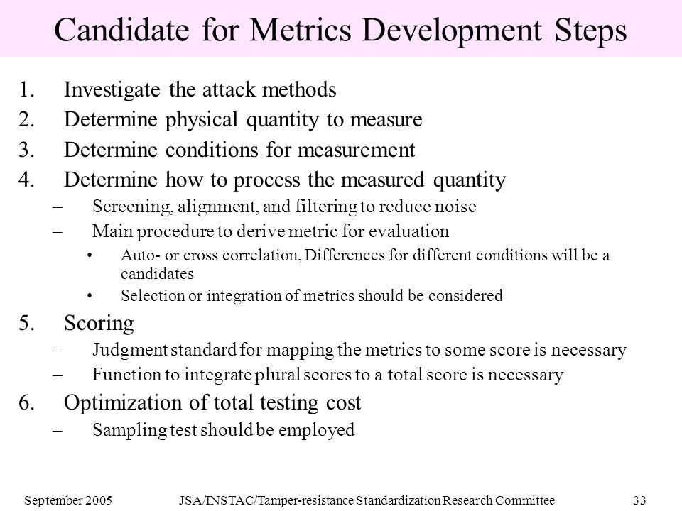 September 2005JSA/INSTAC/Tamper-resistance Standardization Research Committee33 Candidate for Metrics Development Steps 1.Investigate the attack methods 2.Determine physical quantity to measure 3.Determine conditions for measurement 4.Determine how to process the measured quantity –Screening, alignment, and filtering to reduce noise –Main procedure to derive metric for evaluation Auto- or cross correlation, Differences for different conditions will be a candidates Selection or integration of metrics should be considered 5.Scoring –Judgment standard for mapping the metrics to some score is necessary –Function to integrate plural scores to a total score is necessary 6.Optimization of total testing cost –Sampling test should be employed