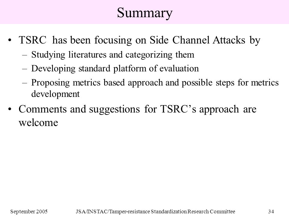 September 2005JSA/INSTAC/Tamper-resistance Standardization Research Committee34 Summary TSRC has been focusing on Side Channel Attacks by –Studying literatures and categorizing them –Developing standard platform of evaluation –Proposing metrics based approach and possible steps for metrics development Comments and suggestions for TSRC's approach are welcome