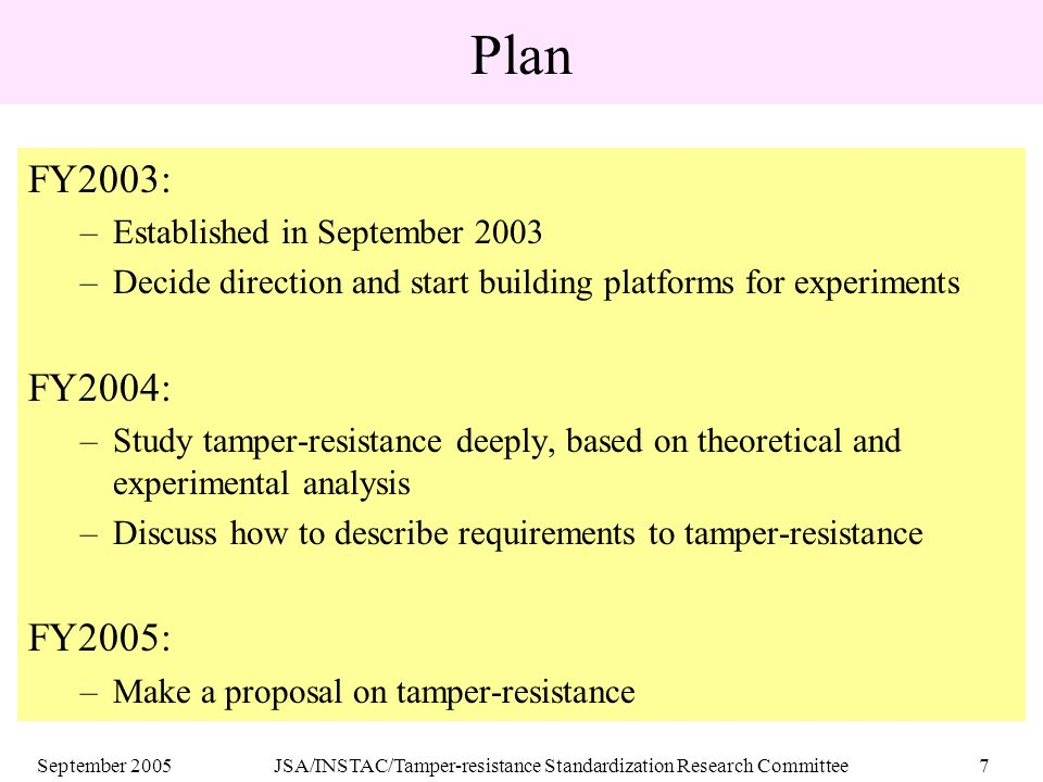 September 2005JSA/INSTAC/Tamper-resistance Standardization Research Committee7 Plan FY2003: –Established in September 2003 –Decide direction and start building platforms for experiments FY2004: –Study tamper-resistance deeply, based on theoretical and experimental analysis –Discuss how to describe requirements to tamper-resistance FY2005: –Make a proposal on tamper-resistance