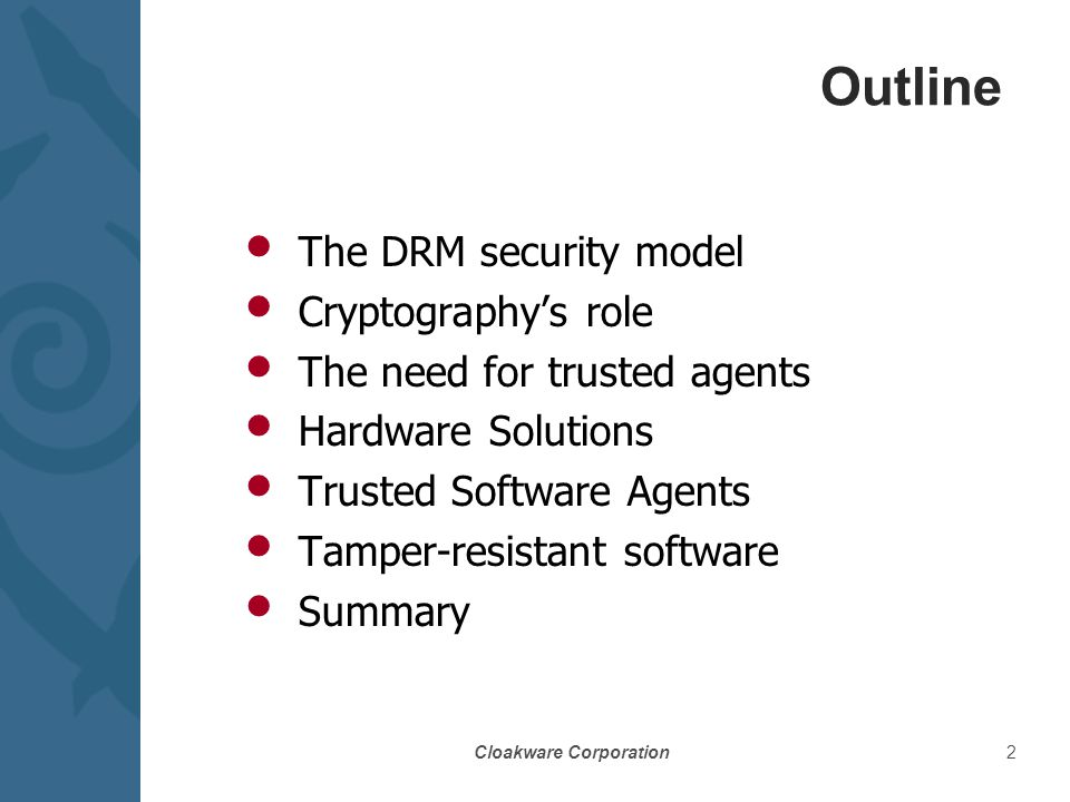 Cloakware Corporation2 Outline The DRM security model Cryptography's role The need for trusted agents Hardware Solutions Trusted Software Agents Tamper-resistant software Summary