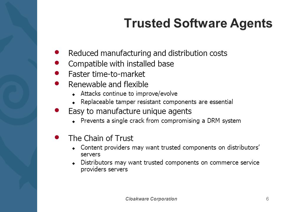 Cloakware Corporation6 Trusted Software Agents Reduced manufacturing and distribution costs Compatible with installed base Faster time-to-market Renewable and flexible u Attacks continue to improve/evolve u Replaceable tamper resistant components are essential Easy to manufacture unique agents u Prevents a single crack from compromising a DRM system The Chain of Trust u Content providers may want trusted components on distributors' servers u Distributors may want trusted components on commerce service providers servers