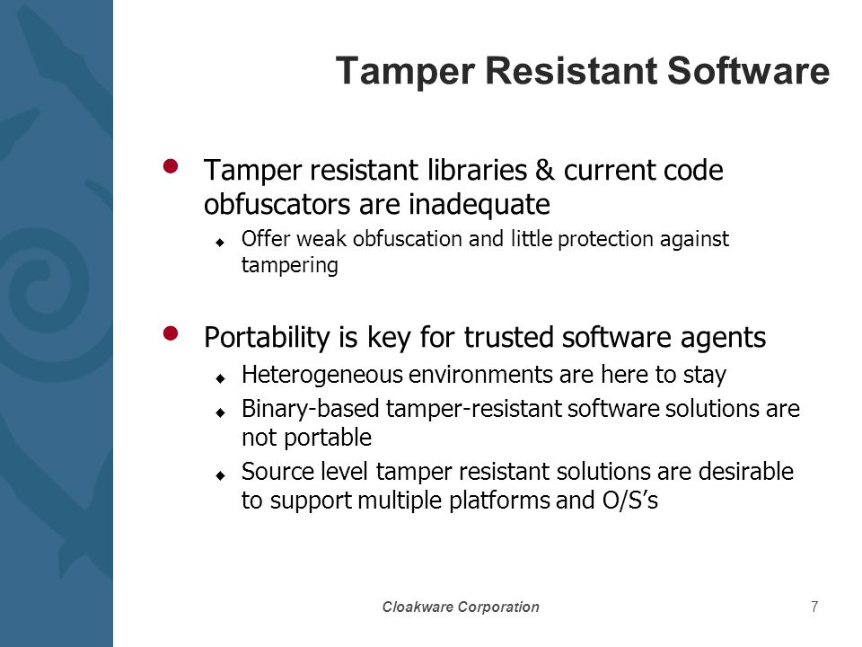 Cloakware Corporation7 Tamper Resistant Software Tamper resistant libraries & current code obfuscators are inadequate u Offer weak obfuscation and little protection against tampering Portability is key for trusted software agents u Heterogeneous environments are here to stay u Binary-based tamper-resistant software solutions are not portable u Source level tamper resistant solutions are desirable to support multiple platforms and O/S's