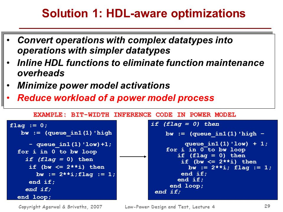 Copyright Agarwal & Srivaths, 2007Low-Power Design and Test, Lecture 4 29 Solution 1: HDL-aware optimizations Convert operations with complex datatype