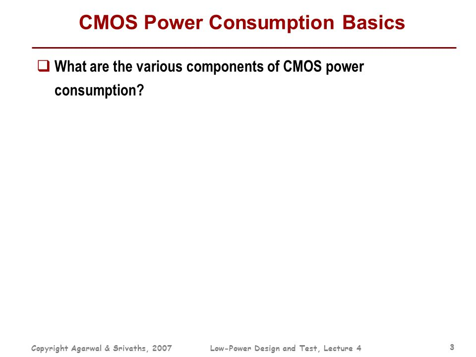 Copyright Agarwal & Srivaths, 2007Low-Power Design and Test, Lecture 4 3 CMOS Power Consumption Basics  What are the various components of CMOS power