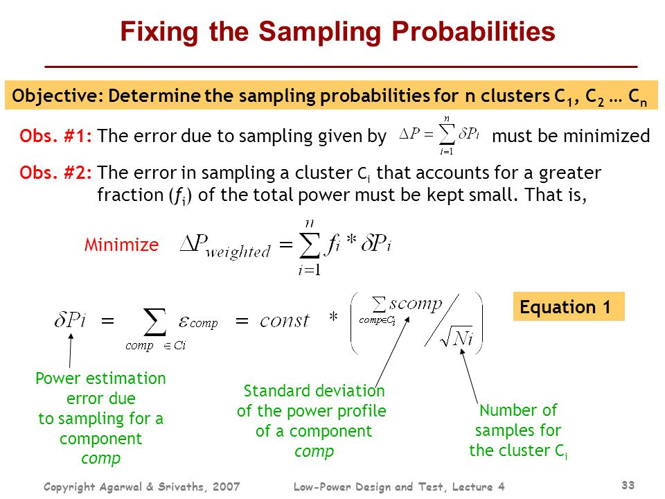 Copyright Agarwal & Srivaths, 2007Low-Power Design and Test, Lecture 4 33 Fixing the Sampling Probabilities Objective: Determine the sampling probabil