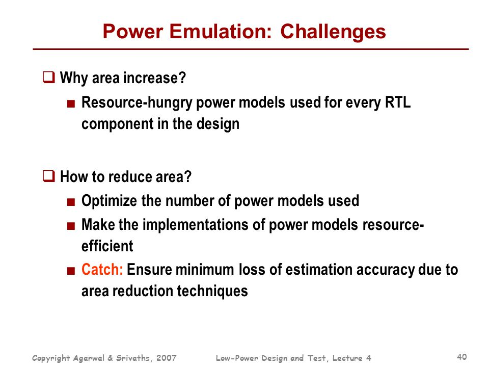 Copyright Agarwal & Srivaths, 2007Low-Power Design and Test, Lecture 4 40 Power Emulation: Challenges  Why area increase? ■ Resource-hungry power mod