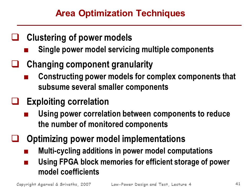 Copyright Agarwal & Srivaths, 2007Low-Power Design and Test, Lecture 4 41 Area Optimization Techniques  Clustering of power models ■ Single power mod