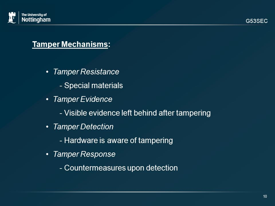 G53SEC Tamper Mechanisms: Tamper Resistance - Special materials Tamper Evidence - Visible evidence left behind after tampering Tamper Detection - Hardware is aware of tampering Tamper Response - Countermeasures upon detection 10