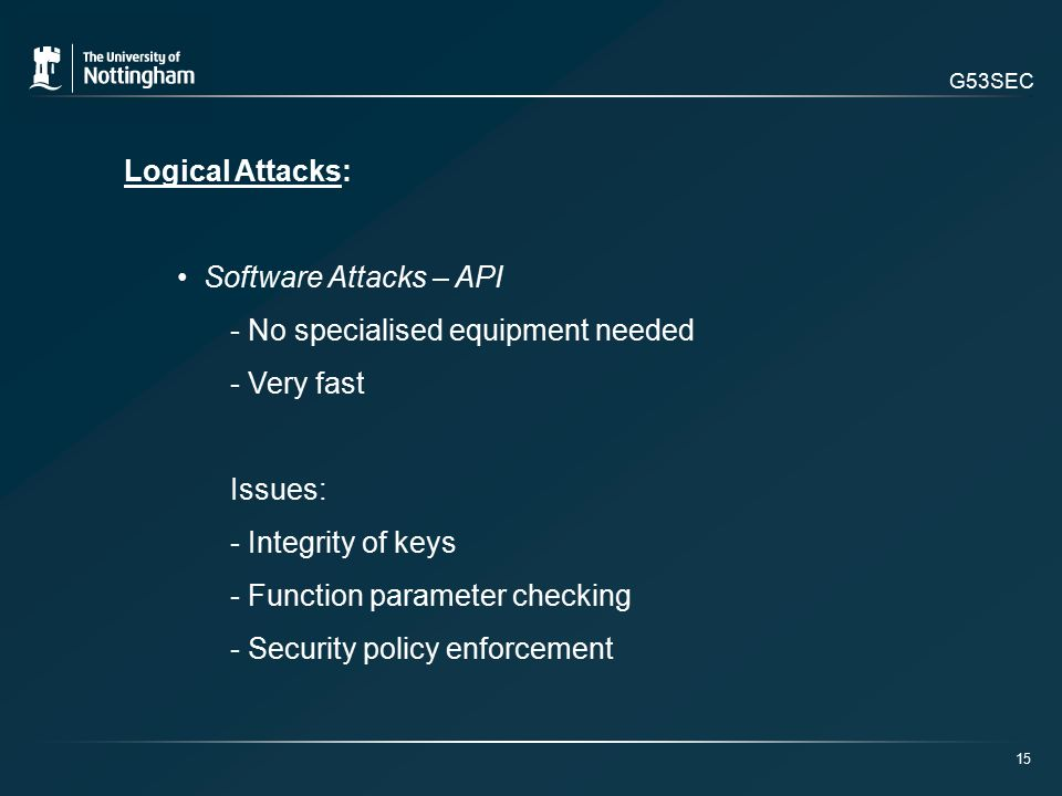 G53SEC Logical Attacks: Software Attacks – API - No specialised equipment needed - Very fast Issues: - Integrity of keys - Function parameter checking - Security policy enforcement 15