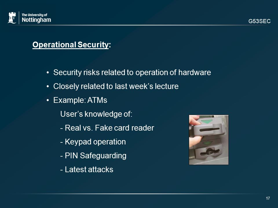 G53SEC Operational Security: Security risks related to operation of hardware Closely related to last week's lecture Example: ATMs User's knowledge of: - Real vs.