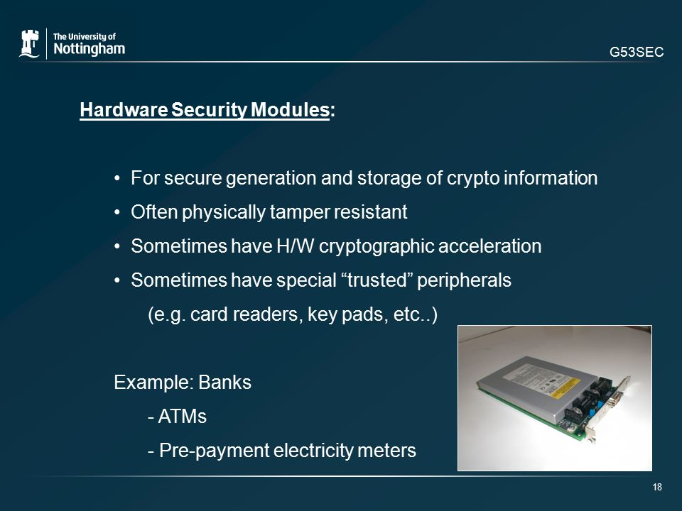 G53SEC Hardware Security Modules: For secure generation and storage of crypto information Often physically tamper resistant Sometimes have H/W cryptographic acceleration Sometimes have special trusted peripherals (e.g.