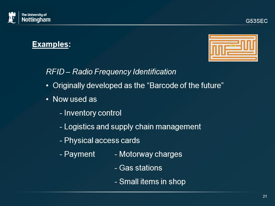 G53SEC Examples: RFID – Radio Frequency Identification Originally developed as the Barcode of the future Now used as - Inventory control - Logistics and supply chain management - Physical access cards - Payment - Motorway charges - Gas stations - Small items in shop 21
