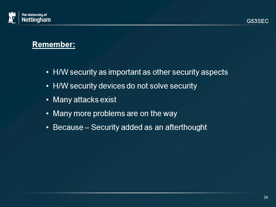 G53SEC Remember: H/W security as important as other security aspects H/W security devices do not solve security Many attacks exist Many more problems are on the way Because – Security added as an afterthought 24