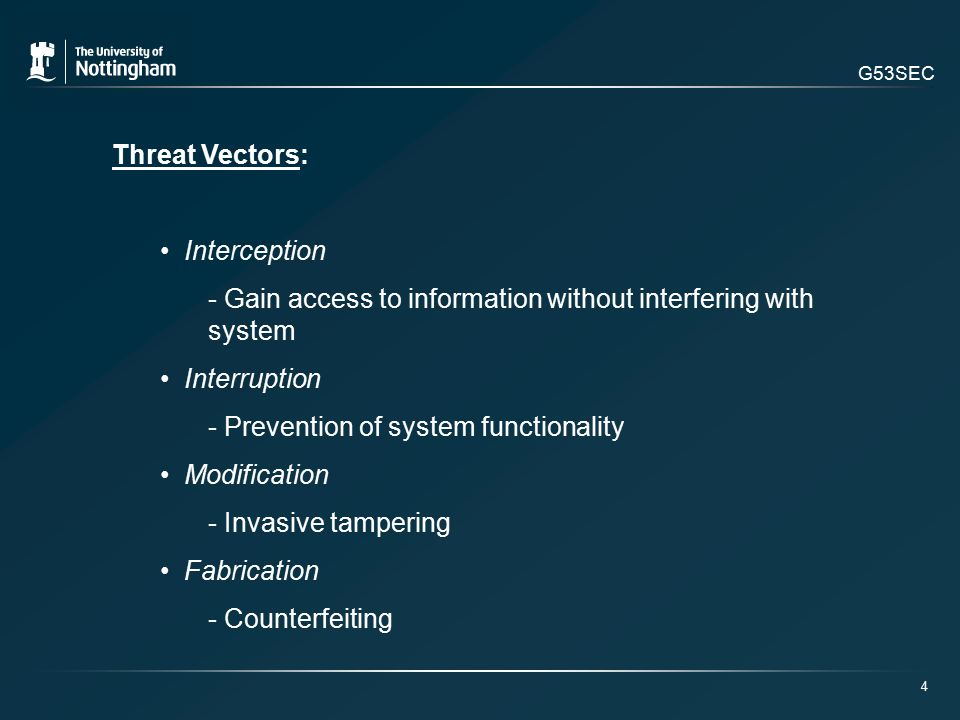 G53SEC Threat Vectors: Interception - Gain access to information without interfering with system Interruption - Prevention of system functionality Modification - Invasive tampering Fabrication - Counterfeiting 4