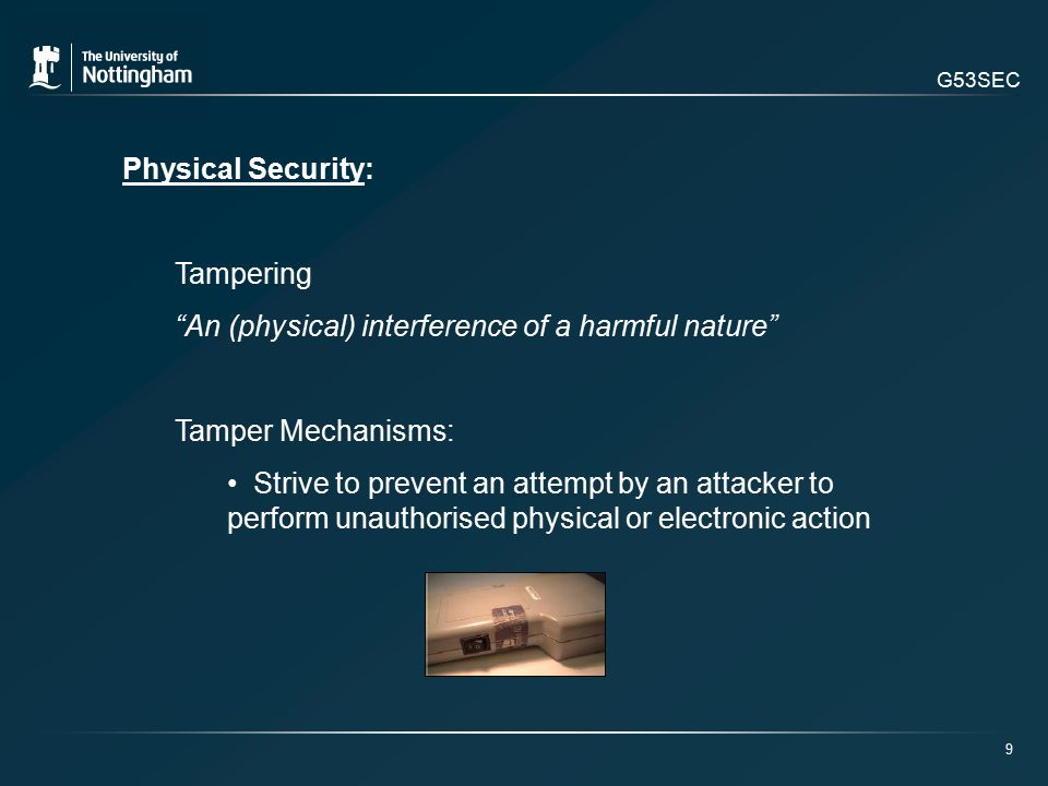 G53SEC Physical Security: Tampering An (physical) interference of a harmful nature Tamper Mechanisms: Strive to prevent an attempt by an attacker to perform unauthorised physical or electronic action 9