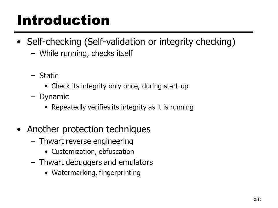 2/10 Introduction Self-checking (Self-validation or integrity checking) –While running, checks itself –Static Check its integrity only once, during start-up –Dynamic Repeatedly verifies its integrity as it is running Another protection techniques –Thwart reverse engineering Customization, obfuscation –Thwart debuggers and emulators Watermarking, fingerprinting