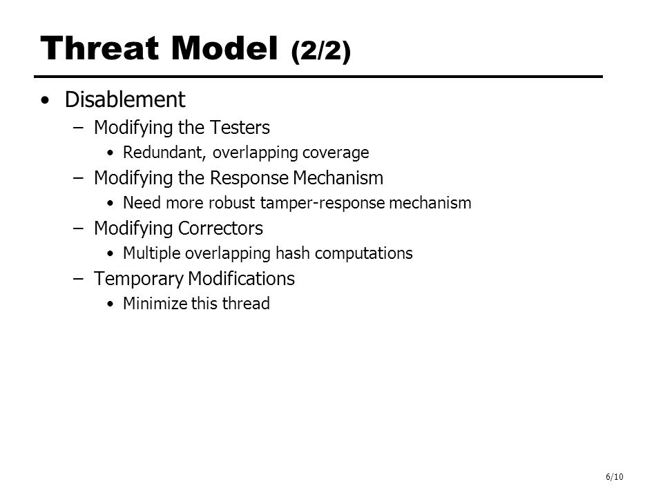 6/10 Threat Model (2/2) Disablement –Modifying the Testers Redundant, overlapping coverage –Modifying the Response Mechanism Need more robust tamper-response mechanism –Modifying Correctors Multiple overlapping hash computations –Temporary Modifications Minimize this thread