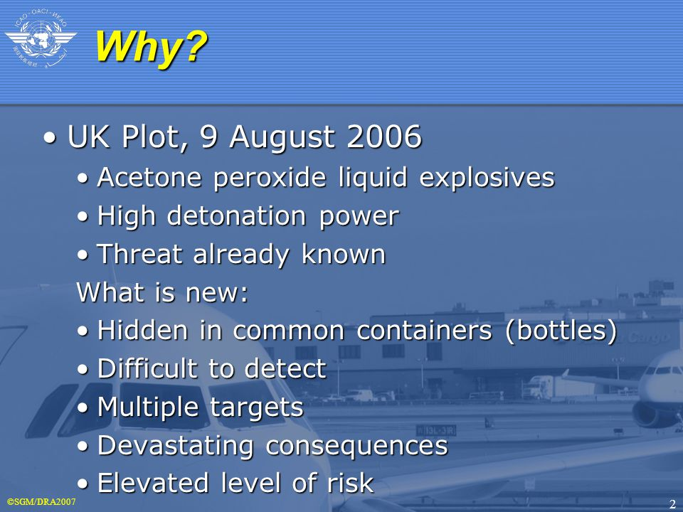 ©SGM/DRA2007 2 UK Plot, 9 August 2006UK Plot, 9 August 2006 Acetone peroxide liquid explosivesAcetone peroxide liquid explosives High detonation powerHigh detonation power Threat already knownThreat already known What is new: Hidden in common containers (bottles)Hidden in common containers (bottles) Difficult to detectDifficult to detect Multiple targetsMultiple targets Devastating consequencesDevastating consequences Elevated level of riskElevated level of risk Why Why
