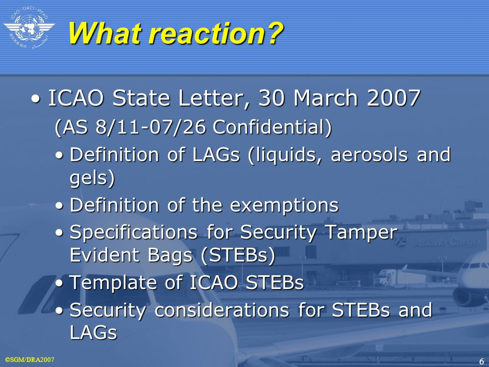 ©SGM/DRA2007 6 ICAO State Letter, 30 March 2007ICAO State Letter, 30 March 2007 (AS 8/11-07/26 Confidential) Definition of LAGs (liquids, aerosols and gels)Definition of LAGs (liquids, aerosols and gels) Definition of the exemptionsDefinition of the exemptions Specifications for Security Tamper Evident Bags (STEBs)Specifications for Security Tamper Evident Bags (STEBs) Template of ICAO STEBsTemplate of ICAO STEBs Security considerations for STEBs and LAGsSecurity considerations for STEBs and LAGs What reaction