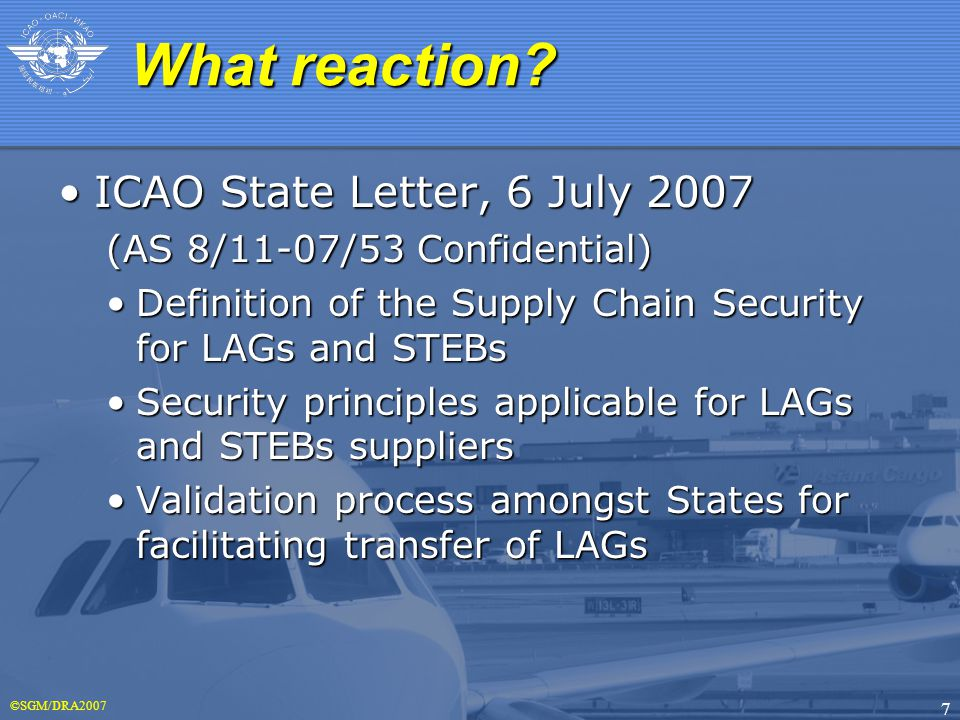 ©SGM/DRA2007 7 ICAO State Letter, 6 July 2007ICAO State Letter, 6 July 2007 (AS 8/11-07/53 Confidential) Definition of the Supply Chain Security for LAGs and STEBsDefinition of the Supply Chain Security for LAGs and STEBs Security principles applicable for LAGs and STEBs suppliersSecurity principles applicable for LAGs and STEBs suppliers Validation process amongst States for facilitating transfer of LAGsValidation process amongst States for facilitating transfer of LAGs What reaction