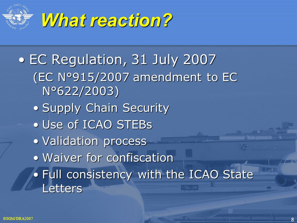 ©SGM/DRA2007 8 EC Regulation, 31 July 2007EC Regulation, 31 July 2007 (EC N°915/2007 amendment to EC N°622/2003) Supply Chain SecuritySupply Chain Security Use of ICAO STEBsUse of ICAO STEBs Validation processValidation process Waiver for confiscationWaiver for confiscation Full consistency with the ICAO State LettersFull consistency with the ICAO State Letters What reaction