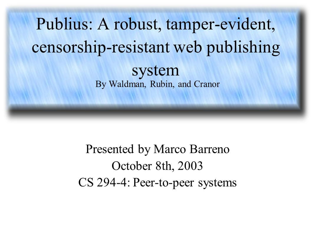 Publius: A robust, tamper-evident, censorship-resistant web publishing system By Waldman, Rubin, and Cranor Presented by Marco Barreno October 8th, 2003 CS 294-4: Peer-to-peer systems