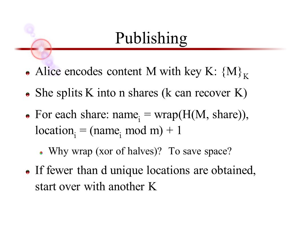 Publishing Alice encodes content M with key K: {M} K She splits K into n shares (k can recover K) For each share: name i = wrap(H(M, share)), location i = (name i mod m) + 1 Why wrap (xor of halves).