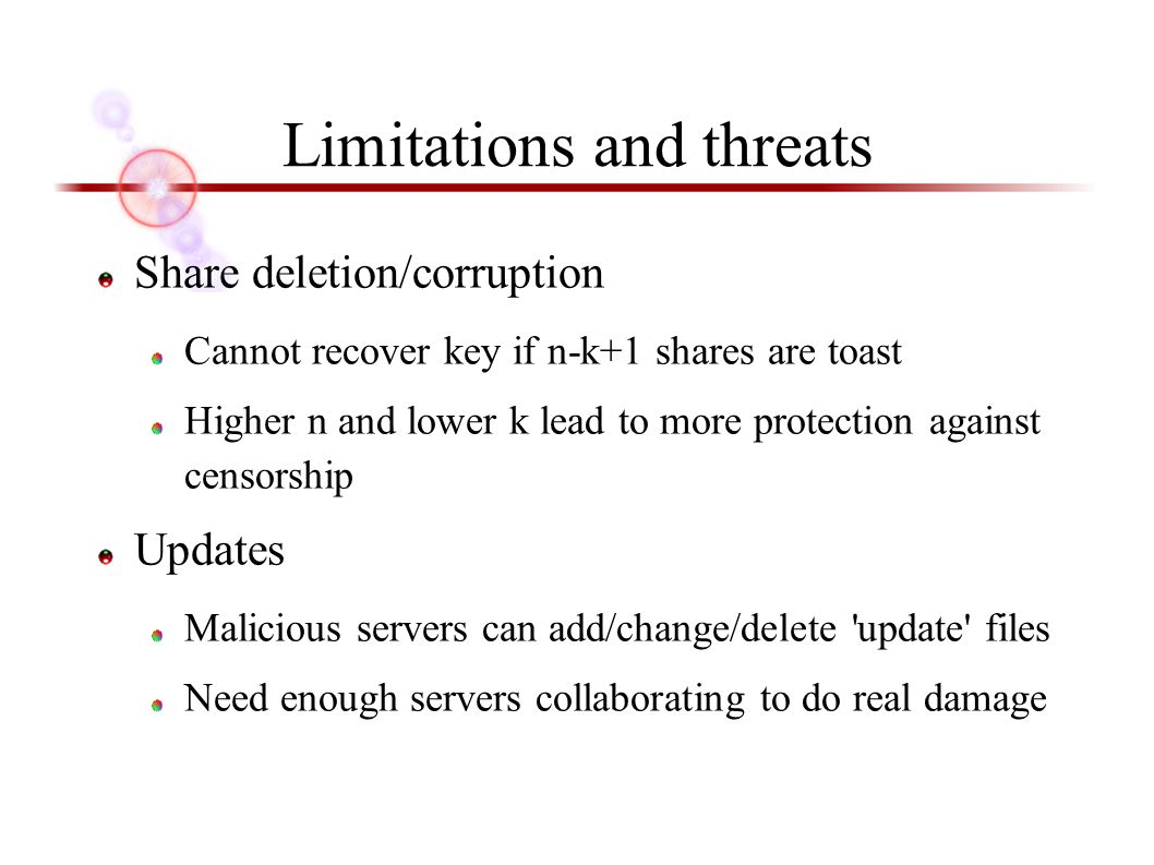 Limitations and threats Share deletion/corruption Cannot recover key if n-k+1 shares are toast Higher n and lower k lead to more protection against censorship Updates Malicious servers can add/change/delete update files Need enough servers collaborating to do real damage
