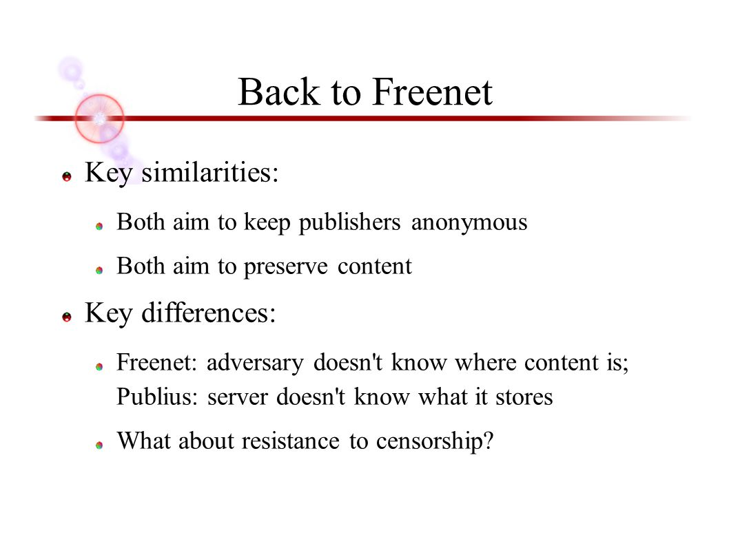 Back to Freenet Key similarities: Both aim to keep publishers anonymous Both aim to preserve content Key differences: Freenet: adversary doesn t know where content is; Publius: server doesn t know what it stores What about resistance to censorship?