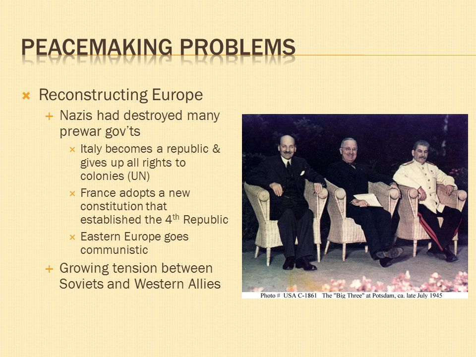  Reconstructing Europe  Nazis had destroyed many prewar gov'ts  Italy becomes a republic & gives up all rights to colonies (UN)  France adopts a new constitution that established the 4 th Republic  Eastern Europe goes communistic  Growing tension between Soviets and Western Allies
