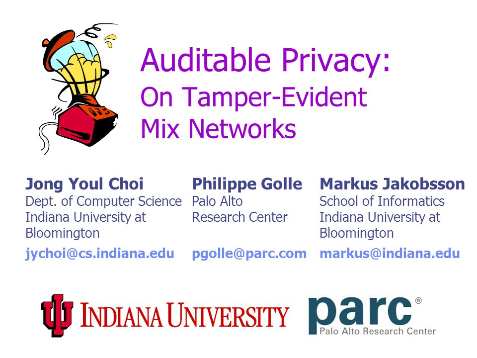 Auditable Privacy: On Tamper-Evident Mix Networks Jong Youl Choi Dept. of Computer Science Indiana University at Bloomington Philippe Golle Palo Alto