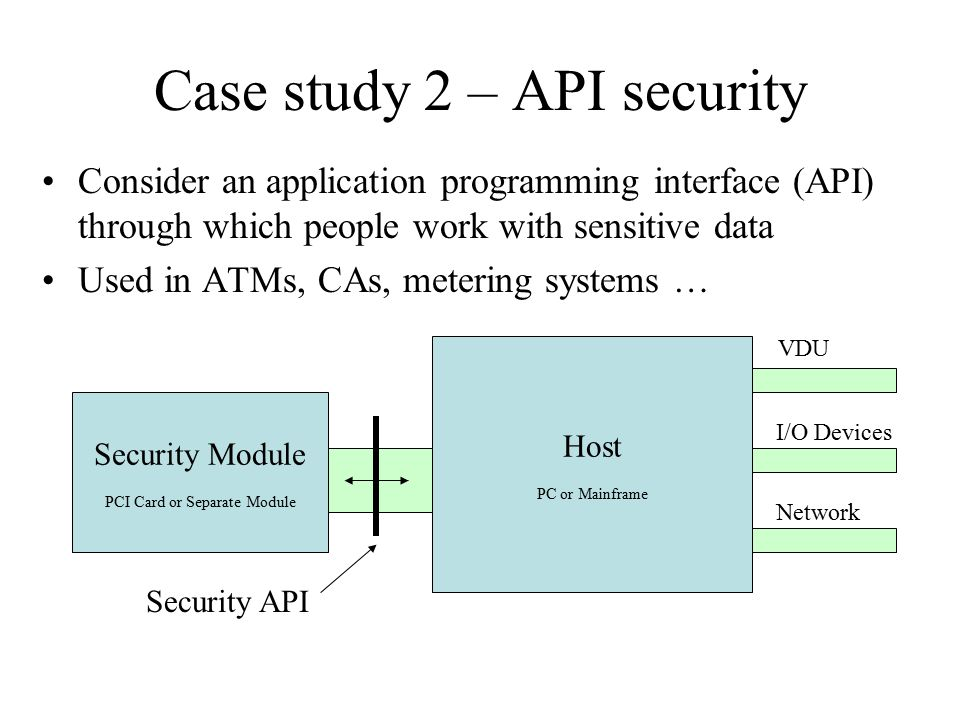 Case study 2 – API security Consider an application programming interface (API) through which people work with sensitive data Used in ATMs, CAs, metering systems … Host PC or Mainframe Security Module PCI Card or Separate Module Security API VDU I/O Devices Network