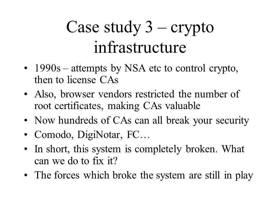 Case study 3 – crypto infrastructure 1990s – attempts by NSA etc to control crypto, then to license CAs Also, browser vendors restricted the number of root certificates, making CAs valuable Now hundreds of CAs can all break your security Comodo, DigiNotar, FC… In short, this system is completely broken.