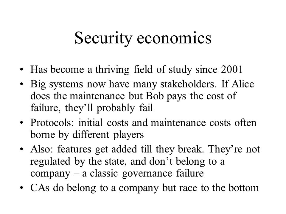 Security economics Has become a thriving field of study since 2001 Big systems now have many stakeholders.