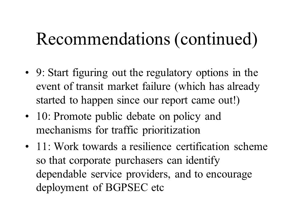 Recommendations (continued) 9: Start figuring out the regulatory options in the event of transit market failure (which has already started to happen since our report came out!) 10: Promote public debate on policy and mechanisms for traffic prioritization 11: Work towards a resilience certification scheme so that corporate purchasers can identify dependable service providers, and to encourage deployment of BGPSEC etc