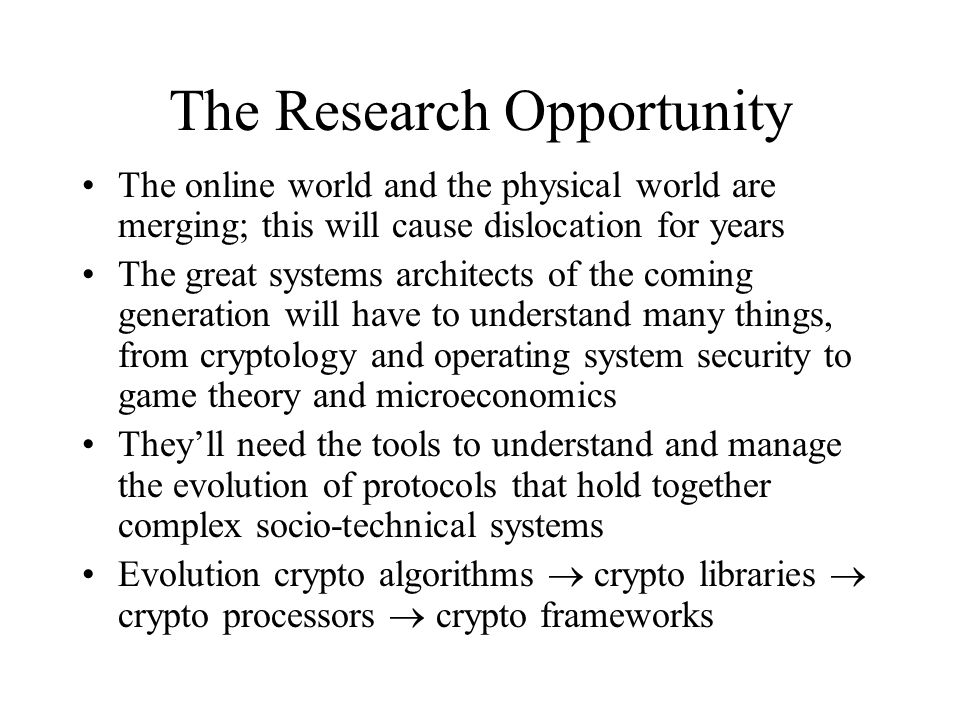 The Research Opportunity The online world and the physical world are merging; this will cause dislocation for years The great systems architects of the coming generation will have to understand many things, from cryptology and operating system security to game theory and microeconomics They'll need the tools to understand and manage the evolution of protocols that hold together complex socio-technical systems Evolution crypto algorithms  crypto libraries  crypto processors  crypto frameworks