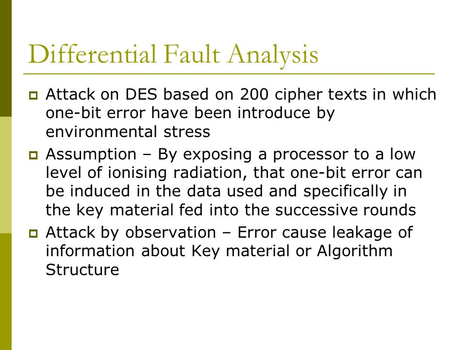 Differential Fault Analysis  Attack on DES based on 200 cipher texts in which one-bit error have been introduce by environmental stress  Assumption – By exposing a processor to a low level of ionising radiation, that one-bit error can be induced in the data used and specifically in the key material fed into the successive rounds  Attack by observation – Error cause leakage of information about Key material or Algorithm Structure