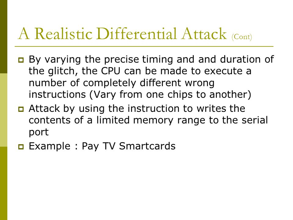 A Realistic Differential Attack (Cont)  By varying the precise timing and and duration of the glitch, the CPU can be made to execute a number of completely different wrong instructions (Vary from one chips to another)  Attack by using the instruction to writes the contents of a limited memory range to the serial port  Example : Pay TV Smartcards