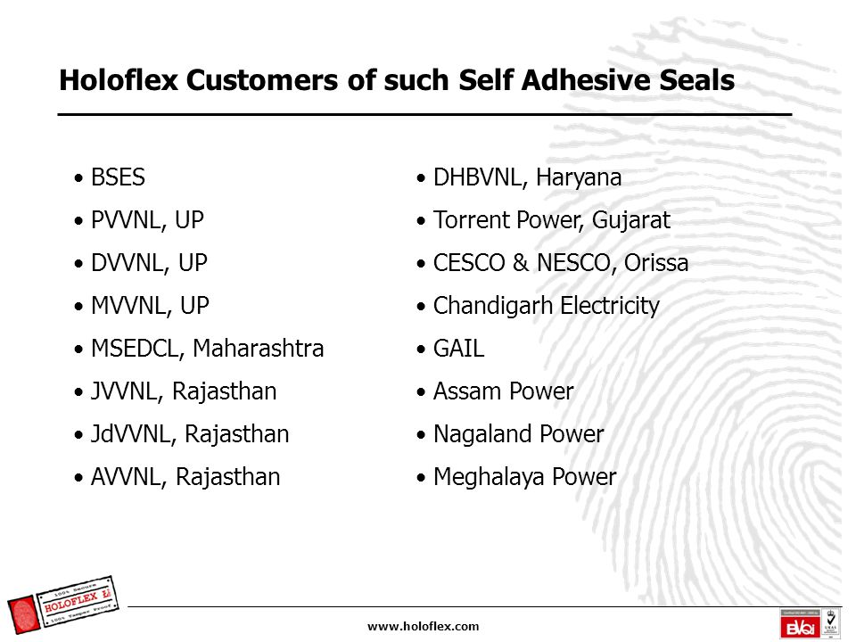 www.holoflex.com Holoflex Customers of such Self Adhesive Seals BSES PVVNL, UP DVVNL, UP MVVNL, UP MSEDCL, Maharashtra JVVNL, Rajasthan JdVVNL, Rajasthan AVVNL, Rajasthan DHBVNL, Haryana Torrent Power, Gujarat CESCO & NESCO, Orissa Chandigarh Electricity GAIL Assam Power Nagaland Power Meghalaya Power