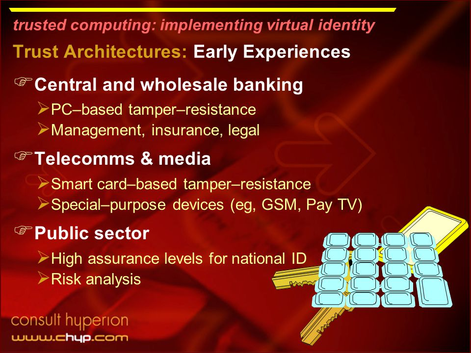 trusted computing: implementing virtual identity Trust Architectures: Early Experiences  Central and wholesale banking  PC–based tamper–resistance  Management, insurance, legal  Telecomms & media  Smart card–based tamper–resistance  Special–purpose devices (eg, GSM, Pay TV)  Public sector  High assurance levels for national ID  Risk analysis