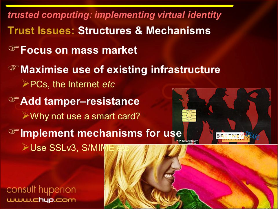 trusted computing: implementing virtual identity Trust Issues: Structures & Mechanisms  Focus on mass market  Maximise use of existing infrastructure  PCs, the Internet etc  Add tamper–resistance  Why not use a smart card.